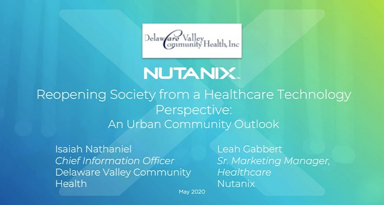 "Join Delaware Valley Community Health and Nutanix as we discuss the end of ""stay-at-home"" mandates and what this means for healthcare organizations and society at large."